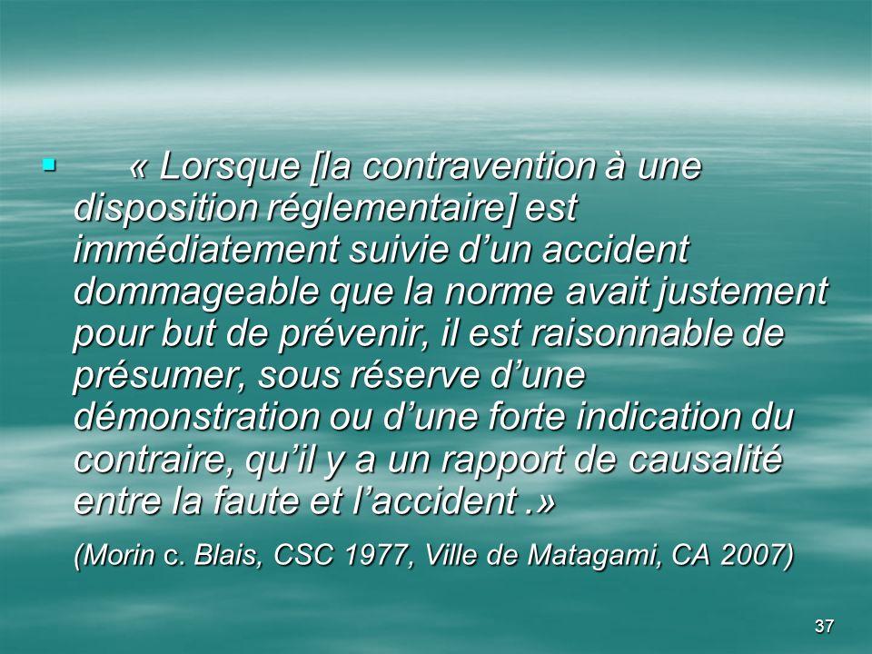 « Lorsque [la contravention à une disposition réglementaire] est immédiatement suivie d'un accident dommageable que la norme avait justement pour but de prévenir, il est raisonnable de présumer, sous réserve d'une démonstration ou d'une forte indication du contraire, qu'il y a un rapport de causalité entre la faute et l'accident .»